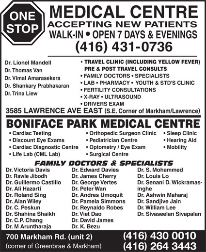 One Stop Medical Centre & Boniface Park Medical (416-431-0736) - Display Ad - MEDICAL CENTRE ONE ACCEPTING NEW PATIENTS STOP BONIFACE PARK MEDICAL CENTRE Cardiac Testing Orthopedic Surgeon Clinic Dr. K. Bezu 416 430 0010 700 Markham Rd. unit 2 corner of Greenbrae & Markham 416 264 3443 WALK-IN   OPEN 7 DAYS & EVENINGS 416 431-0736 TRAVEL CLINIC (INCLUDING YELLOW FEVER) Dr. Lionel Mandell PRE & POST TRAVEL CONSULTS Dr. Thomas Van FAMILY DOCTORS   SPECIALISTS Dr. Vimal Amarasekera LAB   PHARMACY    YOUTH & STD'S CLINIC Dr. Shankary Prabhakaran FERTILITY CONSULTATIONS Dr. Trina Liew X-RAY   ULTRASOUND DRIVERS EXAM 3585 LAWRENCE AVE EAST S.E. Corner of Markham/Lawrence Optometry / Eye Exam Mobility Life Lab (CML Lab) Surgical Centre FAMILY DOCTORS & SPECIALISTS Dr. Victoria Davis Dr. Edward Davies Dr. S. Mohammed Dr. Rawle Jibodh Dr. James Cherry Dr. Louis Lo Dr. Guillermo Castillo Dr. George Vertes Dr. Senani D. Wickramas- Dr. Ali Hazarti Dr. Peter Wan inghe Dr. Roland Sing Sleep Clinic Discount Eye Exams Pediatrician Centre Hearing Aid Cardiac Diagnostic Centre Dr. Andres Umoquit Dr. Ashwin Maharaj Dr. Alan Wiley Dr. Pamela Simmons Dr. Sandjive Jain Dr. C. Peskun Dr. Reynaldo Robes Dr. William Lee Dr. Shahina Shaikh Dr. Viet Dao Dr. Sivaseelan Sivapalan Dr. C.P. Chang Dr. David James Dr. M Aruntharaja