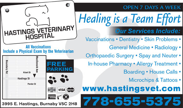 Hastings Veterinary (604-291-6666) - Display Ad - OPEN 7 DAYS A WEEK Healing is a Team Effort Our Services Include: Vaccinations   Dentistry   Skin Problems All Vaccinations General Medicine   Radiology Include a Physical Exam by the Veterinarian Orthopaedic Surgery   Spay and Neuter In-house Pharmacy   Allergy Treatment FREE PARKING Microchips & Tattoos www.hastingsvet.com 3995 E. Hastings, Burnaby V5C 2H8 778-655-5375 Boarding   House Calls