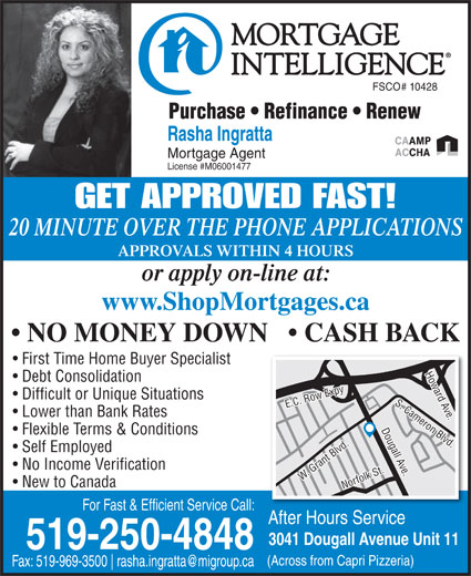 Mortgage Intelligence-Rasha Ingratta (519-250-4848) - Annonce illustrée======= - FSCO# 10428 519-250-4848 (Across from Capri Pizzeria) Fax: 519-969-3500 Rasha Ingratta Mortgage Agent License #M06001477 GET APPROVED FAST! 20 MINUTE OVER THE PHONE APPLICATIONS APPROVALS WITHIN 4 HOURS or apply on-line at: www.ShopMortgages.ca NO MONEY DOWN     CASH BACK First Time Home Buyer Specialist Debt Consolidation Difficult or Unique Situations Lower than Bank Rates Flexible Terms & Conditions Self Employed No Income Verification W. Grant Blvd.Norfolk St.E.C. Row Expy Howard Ave.Dougall Ave.S. Cameron Blvd.W. Grant Blvd.Norfolk St.E.C. Row Expy Howard Ave.Dougall Ave.S. Cameron Blvd. Purchase   Refinance   Renew New to Canada For Fast & Efficient Service Call: After Hours Service 3041 Dougall Avenue Unit 11