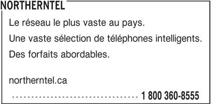 Bell (1-888-466-2453) - Annonce illustrée======= - NORTHERNTEL Le réseau le plus vaste au pays. Une vaste sélection de téléphones intelligents. Des forfaits abordables. northerntel.ca --------------------------------- 1 800 360-8555
