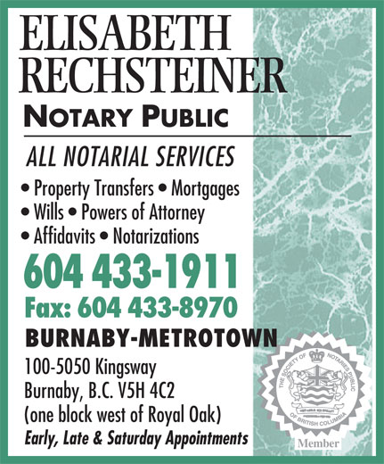 Rechsteiner Elisabeth (604-433-1911) - Display Ad - Member ELISABETH RECHSTEINER NOTARY PUBLIC ALL NOTARIAL SERVICES Property Transfers   Mortgages Wills   Powers of Attorney Affidavits   Notarizations 604 433-1911 Fax: 604 433-8970 BURNABY-METROTOWN 100-5050 Kingsway Burnaby, B.C. V5H 4C2 (one block west of Royal Oak) Early, Late & Saturday Appointments