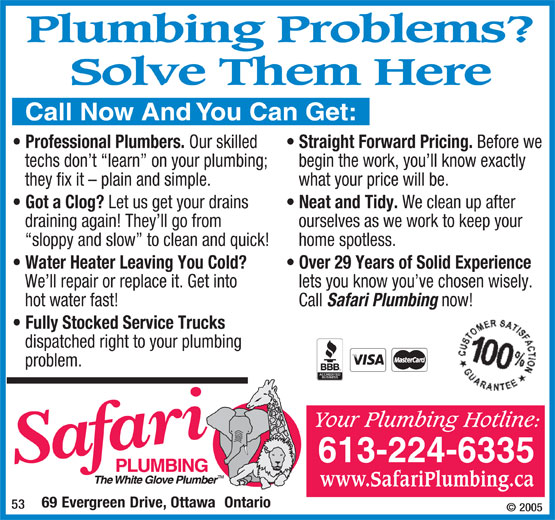 Safari Plumbing (613-224-6335) - Annonce illustrée======= - PlumbingProblems? SolveThemHere CallNowAndYouCanGet: Professional Plumbers. Our skilled Straight Forward Pricing. Before we techs don t  learn  on your plumbing; begin the work, you ll know exactly they fix it - plain and simple. what your price will be. Got a Clog? Let us get your drains Neat and Tidy. We clean up after draining again! They ll go from ourselves as we work to keep your sloppy and slow  to clean and quick!   home spotless. Water Heater Leaving You Cold? Over 29 Years of Solid Experience We ll repair or replace it. Get into lets you know you ve chosen wisely. hot water fast! Call Safari Plumbing now! Fully Stocked Service Trucks dispatched right to your plumbing problem. YourPlumbingHotline: 613-224-6335 www.SafariPlumbing.ca 69EvergreenDrive, OttawaOntario 53 ©2005