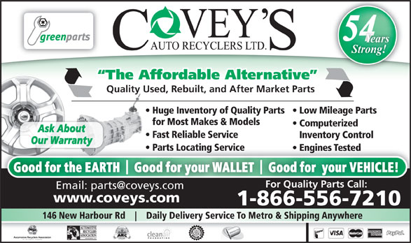 Covey's Auto Recyclers Ltd (1-866-821-7677) - Annonce illustrée======= - 54 Years Strong! The Affordable Alternative Quality Used, Rebuilt, and After Market Parts Huge Inventory of Quality Parts   Low Mileage Parts for Most Makes & Models Computerized Ask About Fast Reliable Service Inventory Control Our Warranty Parts Locating Service arts Locating Service  P Engines Tested  Engines Tested Good for the EARTH    Good for your WALLET    Good for  your VEHICLE! For Quality Parts Call: www.coveys.comwww.coveys.com 1-866-556-7210 146 New Harbour Rd Daily Delivery Service To Metro & Shipping Anywhere