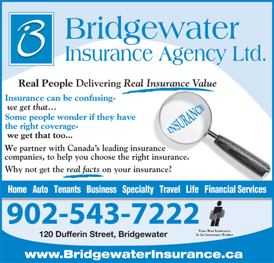 Bridgewater Insurance Agency Limited (902-543-7222) - Display Ad - Delivering Real Insurance Value Insurance can be confusing- we get that... Some people wonder if they have the right coverage- we get that too... e partner with Canada s leading insurance companies, to help you choose the right insurance. Why not get the real facts on your insurance? Home   Auto   Tenants   Business   Specialty   Travel   Life   Financial Services 902-543-7222 120 Dufferin Street, Bridgewater www.BridgewaterInsurance.ca Real People Real People Delivering Real Insurance Value Insurance can be confusing- we get that... Some people wonder if they have the right coverage- we get that too... e partner with Canada s leading insurance companies, to help you choose the right insurance. Why not get the real facts on your insurance? Home   Auto   Tenants   Business   Specialty   Travel   Life   Financial Services 902-543-7222 120 Dufferin Street, Bridgewater www.BridgewaterInsurance.ca