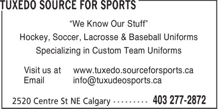 "Tuxedo Source For Sports (403-277-2872) - Display Ad - ""We Know Our Stuff"" Hockey, Soccer, Lacrosse & Baseball Uniforms Specializing in Custom Team Uniforms Visit us at www.tuxedo.sourceforsports.ca"