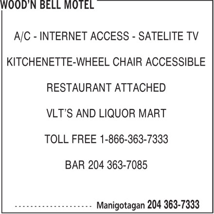 Wood'n Bell Motel (204-363-7333) - Display Ad - A/C - INTERNET ACCESS - SATELITE TV KITCHENETTE-WHEEL CHAIR ACCESSIBLE RESTAURANT ATTACHED VLT'S AND LIQUOR MART TOLL FREE 1-866-363-7333 BAR 204 363-7085 A/C - INTERNET ACCESS - SATELITE TV KITCHENETTE-WHEEL CHAIR ACCESSIBLE RESTAURANT ATTACHED VLT'S AND LIQUOR MART TOLL FREE 1-866-363-7333 BAR 204 363-7085