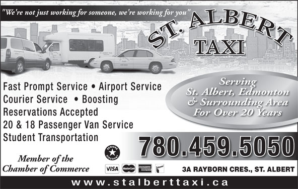 """St Albert Taxi (780-459-5050) - Annonce illustrée======= - """"We're not just working for someone, we're working for you"""" working for you"""" TAXI Serving Fast Prompt Service   Airport Service St. Albert, Edmonton Courier Service    Boosting & Surrounding Area For Over 20 Years Reservations Accepted 20 & 18 Passenger Van Service Student Transportation 780.459.5050 Chamber of Commerce 3A RAYBORN CRES., ST. ALBERT www.stalberttaxi.ca Member of the"""