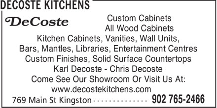 Decoste Kitchens Manufacturing Ltd (902-765-2466) - Display Ad - Custom Cabinets All Wood Cabinets Kitchen Cabinets, Vanities, Wall Units, Bars, Mantles, Libraries, Entertainment Centres Custom Finishes, Solid Surface Countertops Karl Decoste - Chris Decoste Come See Our Showroom Or Visit Us At: www.decostekitchens.com Custom Cabinets All Wood Cabinets Kitchen Cabinets, Vanities, Wall Units, Bars, Mantles, Libraries, Entertainment Centres Custom Finishes, Solid Surface Countertops Karl Decoste - Chris Decoste Come See Our Showroom Or Visit Us At: www.decostekitchens.com