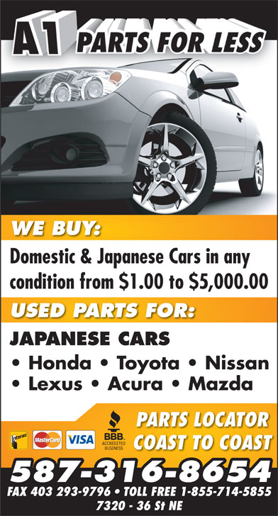 A-1 Parts For Less (403-280-8888) - Annonce illustrée======= - Domestic & Japanese Cars in anyDomestic & Japanese Cars in any condition from $1.00 to $5,000.00 USED PARTS FOR: JAPANESE CARS Honda   Toyota   Nissan Lexus   Acura   Mazda PARTS LOCATOR COAST TO COAST 587-316-8654 FAX 403 293-9796   TOLL FREE 1-855-714-5855 7320 - 36 St NE WE BUY:WE BUY