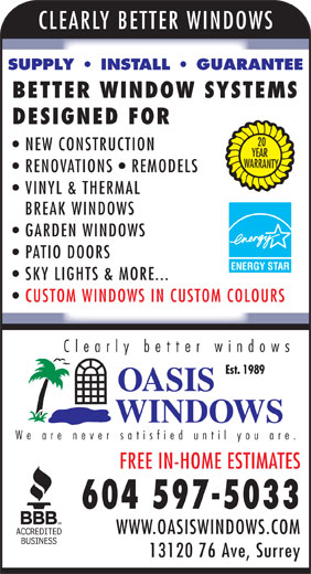 Oasis Windows (604-597-5033) - Annonce illustrée======= - CLEARLY BETTER WINDOW SUPPLY   INSTALL   GUARANTEE BETTER WINDOW SYSTEMS DESIGNED FOR 20 NEW CONSTRUCTION YEAR ARRANTY RENOVATIONS   REMODELS VINYL & THERMAL BREAK WINDOWS GARDEN WINDOWS PATIO DOORS ENERGY STAR SKY LIGHTS & MORE... CUSTOM WINDOWS IN CUSTOM COLOURS Clearly better windows Est. 1989 We are never satisfied until you are FREE IN-HOME ESTIMATES 604 597-5033 WWW.OASISWINDOWS.COM 13120 76 Ave, Surrey