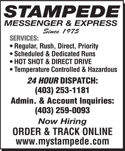 Stampede Messenger & Express (403-253-1181) - Display Ad - MESSENGER & EXPRESS Since 1975 SERVICES: Regular, Rush, Direct, Priority Scheduled & Dedicated Runs HOT SHOT & DIRECT DRIVE Temperature Controlled & Hazardous 24 HOUR DISPATCH: (403) 253-1181 Admin. & Account Inquiries: (403) 259-0093 Now Hiring ORDER & TRACK ONLINE www.mystampede.com STAMPEDE