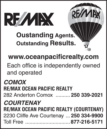RE/MAX Ocean Pacific Realty (250-339-2021) - Display Ad - Oustanding Agents. Outstanding Results. www.oceanpacificrealty.com Each office is independently owned and operated COMOX RE/MAX OCEAN PACIFIC REALTY 282 Anderton Comox .......... 250 339-2021 COURTENAY RE/MAX OCEAN PACIFIC REALTY (COURTENAY) 2230 Cliffe Ave Courtenay ... 250 334-9900 Toll Free ............................... 877-216-5171