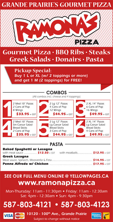 Ramona Pizza & Family Restaurant (780-532-1534) - Display Ad - Buy 1 L or XL (w/ 2 toppings or more) and get 1 M (2 toppings) for FREE! (All combos incl. cheese and 4 toppings) 2 Med 10  Pizzas 2 Lg 12  Pizzas 2 XL 14  Pizzas 2 Cans of Pop 4 Cans of Pop 6 Cans of Pop 8 Wings 12 Wings 16 Wings $33.95 + GST $44.95 + GST $49.95 + GST 2 Med 10  Pizzas 2 Lg 12  Pizzas 2 XL 14  Pizzas Sm Caesar Salad Lg Caesar Salad Bread Sticks Bread Sticks 2 Cans of Pop 3 Cans of Pop 4 Cans of Pop $14.95 + GST Penne Alfredo w/ Chicken .................................................................. $17.95 + GST $35.95 + GST $44.95 + GST $49.95 + GST Baked Spaghetti or Lasagna with meat sauce................ $12.50 + GST with meatballs.................. $12.95 + GST Greek Lasagna Meat sauce, Spinach, Mozzarella & Feta.................................................. Mon-Thursday: 11am - 11:30pm   Friday: 11am - 12:30am Sat: 4pm - 12:30am   Sun: 4pm - 9:30pm th 10120 - 100 Ave., Grande Prairie Subject to change without notice