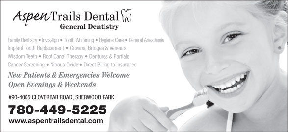 Aspen Trails Dental (780-449-5225) - Display Ad - General Dentistry Implant Tooth Replacement   Crowns, Bridges & Veneers Wisdom Teeth   Root Canal Therapy   Dentures & Partials Cancer Screening   Nitrous Oxide   Direct Billing to Insurance New Patients & Emergencies Welcome Open Evenings & Weekends #90-4005 CLOVERBAR ROAD, SHERWOOD PARK 780-449-5225 www.aspentrailsdental.com Family Dentistry   Invisalign   Tooth Whitening   Hygiene Care   General Anesthesia Family Dentistry   Invisalign   Tooth Whitening   Hygiene Care   General Anesthesia Implant Tooth Replacement   Crowns, Bridges & Veneers Wisdom Teeth   Root Canal Therapy   Dentures & Partials Cancer Screening   Nitrous Oxide   Direct Billing to Insurance New Patients & Emergencies Welcome Open Evenings & Weekends #90-4005 CLOVERBAR ROAD, SHERWOOD PARK 780-449-5225 www.aspentrailsdental.com General Dentistry