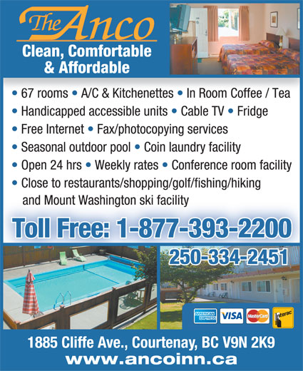 Anco Motel (250-334-2451) - Annonce illustrée======= - Clean, Comfortable & Affordable 67 rooms   A/C & Kitchenettes   In Room Coffee / Tea Handicapped accessible units   Cable TV   Fridge Free Internet   Fax/photocopying services Seasonal outdoor pool   Coin laundry facility Open 24 hrs   Weekly rates   Conference room facility Close to restaurants/shopping/golf/fishing/hiking and Mount Washington ski facility Toll Free: 1-877-393-2200 250-334-2451250-334-2451 1885 Cliffe Ave., Courtenay, BC V9N 2K9 www.ancoinn.ca