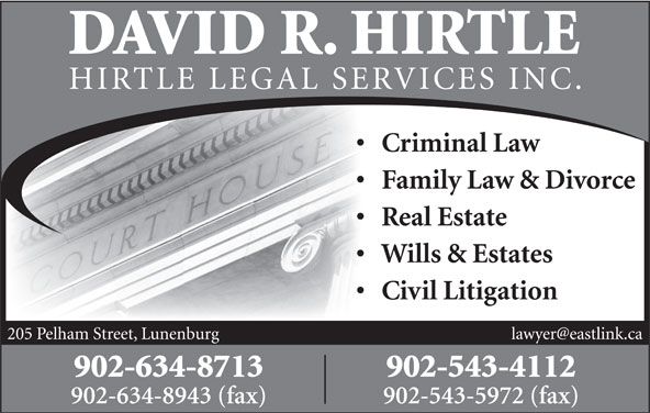 David R. Hirtle (902-634-8713) - Display Ad - DAVID R. HIRTLE HIRTLE LEGAL SE RVICES INC. Criminal Law Family Law & Divorce Real Estate Wills & Estates Civil Litigation 205 Pelham Street, Lunenburg 902-634-8713 902-543-4112 902-634-8943 (fax) 902-543-5972 (fax)