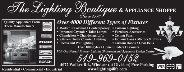 The Lighting Boutique Inc (519-969-0152) - Display Ad - & APPLIANCE SHOPPE The Lighting Boutique Since 1970 Quality Appliances From Over 4000 Different Types of Fixtures These Manufacturers Modern   Colonial   Contemporary  Custom Lighting Imported Crystals   Table Lamps Furniture Accessories Chandeliers   Chandeliers Lifts Ceiling Fans Kitchen Under Counter Lighting Exhaust Fans   Mirrors & Prints Recess and Pot Lighting Custom Hoods   Door Bells Over 100 Styles   Home Builders Discounts Visit Our Newest Premier Lighting Showroom and Appliance Design Centre 519-969-0152 4072 Walker Rd., Windsor (at Division) Free Parking www.lighting4life.com Residential   Commercial   Industrial