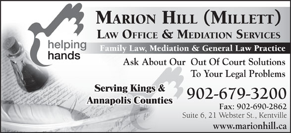 Hill (Millett) Marion Law Office & Mediation Services (1-866-679-3456) - Display Ad - MARION HILL (MILLETT) LAW OFFICE & MEDIATION SERVICES Family Law, Mediation & General Law Practice Ask About Our  Out Of Court Solutions To Your Legal Problems Serving Kings & 902-679-3200 Annapolis Counties Fax: 902-690-2862 Suite 6, 21 Webster St., Kentville www.marionhill.ca