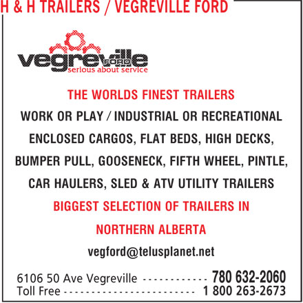 Vegreville Ford Sales & Service Inc (780-632-2060) - Display Ad - WORK OR PLAY Ú INDUSTRIAL OR RECREATIONAL ENCLOSED CARGOS, FLAT BEDS, HIGH DECKS, BUMPER PULL, GOOSENECK, FIFTH WHEEL, PINTLE, CAR HAULERS, SLED & ATV UTILITY TRAILERS BIGGEST SELECTION OF TRAILERS IN NORTHERN ALBERTA THE WORLDS FINEST TRAILERS