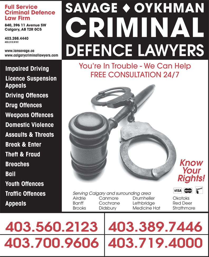 The Impaired Driving Lawyers Defence (403-310-9191) - Display Ad - Full Service SAVAGE OYKHMAN Criminal Defence Law Firm 840, 396 11 Avenue SW Calgary, AB T2R 0C5 CRIMINAL 403.266.4440 403.310.9191 www.iansavage.ca DEFENCE LAWYERS www.calgarycriminallawyers.com You re In Trouble - We Can Help Impaired Driving Licence Suspension Appeals Driving Offences Drug Offences Weapons Offences Domestic Violence Assaults & Threats Break & Enter Theft & Fraud Know Breaches Your Bail Rights! Youth Offences Serving Calgary and surrounding area Traffic Offences Airdrie Canmore Drumheller Okotoks Banff Cochrane Lethbridge Red Deer Appeals Brooks Didsbury Medicine Hat Strathmore 403.560.2123403.389.7446 403.700.9606403.719.4000 FREE CONSULTATION 24/7 Full Service SAVAGE OYKHMAN Criminal Defence Law Firm 840, 396 11 Avenue SW Calgary, AB T2R 0C5 CRIMINAL 403.266.4440 403.310.9191 www.iansavage.ca DEFENCE LAWYERS www.calgarycriminallawyers.com You re In Trouble - We Can Help Impaired Driving FREE CONSULTATION 24/7 Licence Suspension Appeals Driving Offences Drug Offences Weapons Offences Domestic Violence Assaults & Threats Break & Enter Theft & Fraud Know Breaches Your Bail Rights! Youth Offences Serving Calgary and surrounding area Traffic Offences Airdrie Canmore Drumheller Okotoks Banff Cochrane Lethbridge Red Deer Appeals Brooks Didsbury Medicine Hat Strathmore 403.560.2123403.389.7446 403.700.9606403.719.4000