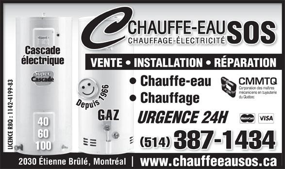 Chauffe-Eau S O S Inc (514-467-6746) - Annonce illustrée======= - VENTE   INSTALLATION   RÉPARATION 83 Chauffe-eau 99- -41 Chauffage Depuis 1966 Depuis 1966 142 : 1 GAZ URGENCE 24HURGENCE 24H 40 BQ E R 60 ENC 514 387-1434 LICENCE RBQ : 1142-4199-83LIC 100 2030 Étienne Brûlé, Montréal www.chauffeeausos.ca Cascade électrique