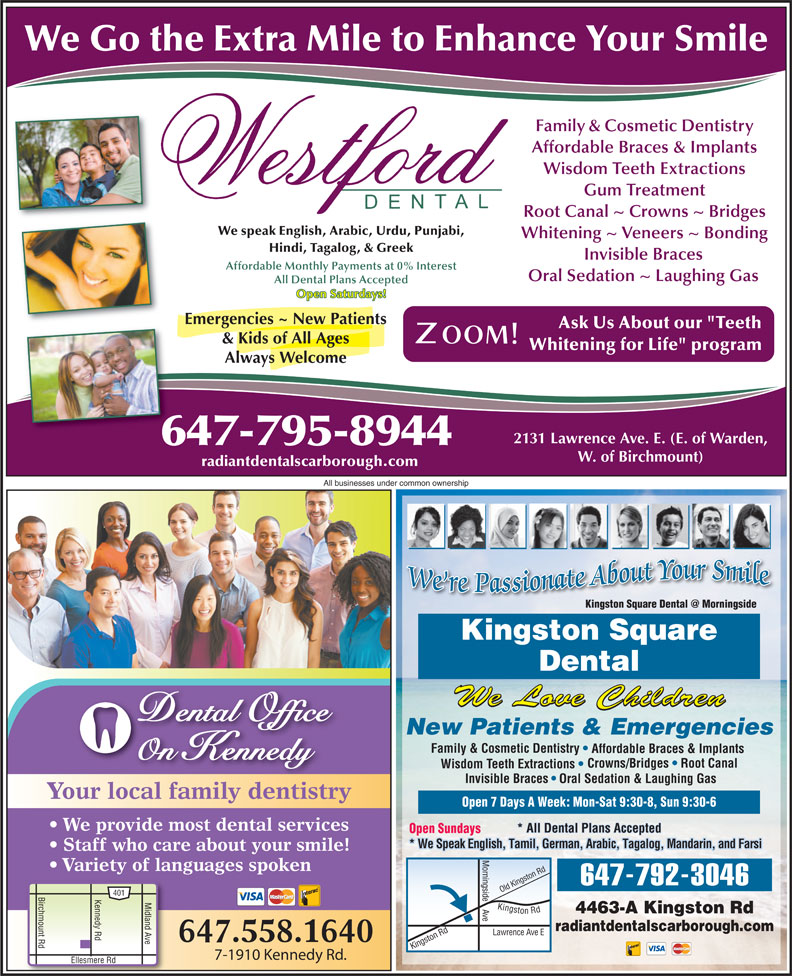 """Kingston Square Dental (416-283-3368) - Display Ad - ingside 647-792-3046 ld K 401 Birchmount Rd Kennedy Rd Ellesmere R Midland Ave Kingston Rd Lawrence 4463-A Kingston Rd e Ki radiantdentalscarborough.com on Rd O Ave E ngst 647.558.1640 7-1910 Kennedy Rd. All businesses under common ownership Kingston Square Dental We Love Children Dental Office New Patients & Emergencies Family & Cosmetic Dentistry Affordable Braces & Implants On Kennedy Crowns/Bridges   Root Canal Wisdom Teeth Extractions Invisible Braces Oral Sedation & Laughing Gas Your local family dentistry Open 7 Days A Week: Mon-Sat 9:30-8, Sun 9:30-6 We provide most dental services * All Dental Plans Accepted Open Sundays * We Speak English, Tamil, German, Arabic, Tagalog, Mandarin, and Farsi Staff who care about your smile! Variety of languages spoken ingst Rd We Go the Extra Mile to Enhance Your Smile Family & Cosmetic Dentistry Affordable Braces & Implants Wisdom Teeth Extractions Gum Treatment Root Canal ~ Crowns ~ Bridges We speak English, Arabic, Urdu, Punjabi, Whitening ~ Veneers ~ Bonding Hindi, Tagalog, & Greek Invisible Braces Affordable Monthly Payments at 0% Interest Oral Sedation ~ Laughing Gas All Dental Plans Accepted Open Saturdays! Emergencies ~ New Patients Ask Us About our """"Teeth & Kids of All Ages Whitening for Life"""" program Always Welcome 2131 Lawrence Ave. E. (E. of Warden, 647-795-8944 W. of Birchmount) radiantdentalscarborough.com"""