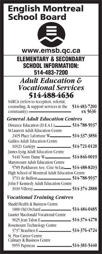 English Montreal School Board (514-483-7200) - Display Ad - Galileo Adult Education Centre 514-721-0120 10921 Gariépy James Lyng Adult Education Centre 514-846-0019 Shadd Health & Business Centre 514-484-0485 1000 Old Orchard Laurier Macdonald Vocational Centre 514-374-4278 5025 Jean Talon E Rosemount Technology Centre 514-376-4724 5440 Notre Dame W Marymount Adult Education Centre 514-488-8203 5785 Parkhaven Ave, Côte St-Luc High School of Montreal Adult Education Centre 514-788-5937 3711 de Bullion John F Kennedy Adult Education Centre 514-374-2888 3030 Villeray Vocational Training Centres 3737 Beaubien E St. Pius Career Centre Culinary & Business Centre 514-381-5440 9955 Papineau www.emsb.qc.ca ELEMENTARY & SECONDARY SCHOOL INFORMATION: 514-483-7200 Adult Education & Vocational Services 514-488-4636 SARCA (refers to reception, referral, counseling, & support services in the 514-483-7200 community) ex 5636 General Adult Education Centres 514-788-5937 Distance Education (D.E.A.I.) St-Laurent Adult Education Centre 514-337-3856 2405 Place Lafortune W