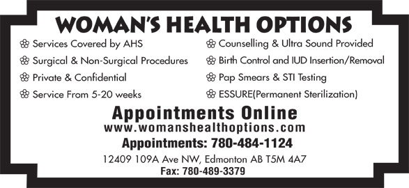 Woman's Health Options Ltd (780-484-1124) - Annonce illustrée======= - WomAn s Health Options Counselling & Ultra Sound Provided Services Covered by AHS Birth Control and IUD Insertion/Removal Surgical & Non-Surgical Procedures Pap Smears & STI Testing Private & Confidential ESSURE(Permanent Sterilization) Service From 5-20 weeks Appointments Online www.womanshealthoptions.com Appointments: 780-484-1124 12409 109A Ave NW, Edmonton AB T5M 4A7 Fax: 780-489-3379
