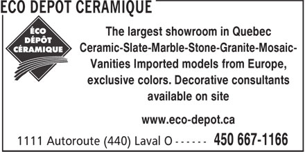 Éco Dépôt Céramique (450-667-1166) - Display Ad - The largest showroom in Quebec Ceramic-Slate-Marble-Stone-Granite-Mosaic- Vanities Imported models from Europe, exclusive colors. Decorative consultants available on site www.eco-depot.ca