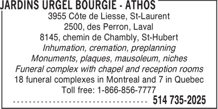 Jardins Urgel Bourgie - Athos (514-735-2025) - Display Ad - 3955 Côte de Liesse, St-Laurent 2500, des Perron, Laval 8145, chemin de Chambly, St-Hubert Inhumation, cremation, preplanning Monuments, plaques, mausoleum, niches Funeral complex with chapel and reception rooms 18 funeral complexes in Montreal and 7 in Quebec Toll free: 1-866-856-7777