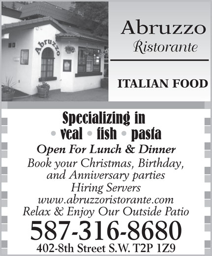 Abruzzo Ristorante (403-237-5660) - Display Ad - 587-316-8680 402-8th Street S.W. T2P 1Z9 Relax & Enjoy Our Outside Patio Abruzzo Ristorante ITALIAN FOOD Specializing in veal   fish   pasta Open For Lunch & Dinner Book your Christmas, Birthday, and Anniversary parties Hiring Servers www.abruzzoristorante.com