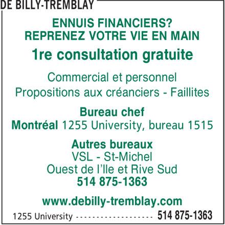 De Billy-Tremblay (514-875-1363) - Annonce illustrée======= - ENNUIS FINANCIERS? REPRENEZ VOTRE VIE EN MAIN 1re consultation gratuite Commercial et personnel Propositions aux créanciers - Faillites Bureau chef Montréal 1255 University, bureau 1515 Autres bureaux VSL - St-Michel Ouest de l'lle et Rive Sud 514 875-1363 www.debilly-tremblay.com