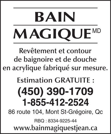 Bain Magique (450-347-7687) - Annonce illustrée======= - MD Revêtement et contour de baignoire et de douche en acrylique fabriqué sur mesure. Estimation GRATUITE : (450) 390-1709 1-855-412-2524 86 route 104, Mont St-Grégoire, Qc RBQ : 8334-9225-44 www.bainmagiquestjean.ca