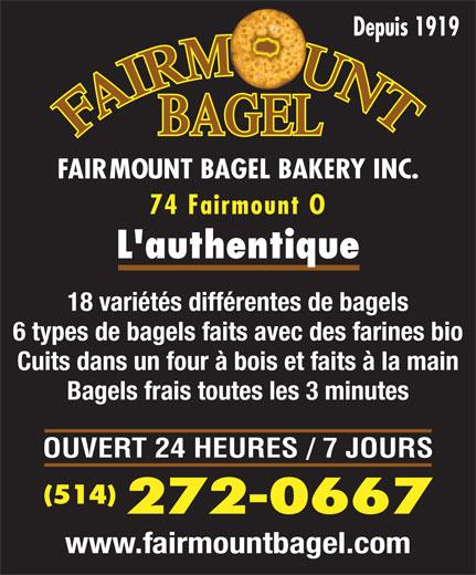 Fairmount Bagel Bakery Inc (514-272-0667) - Annonce illustrée======= - Depuis 1919 L authentique 74 Fairmount O 18 variétés différentes de bagels 6 types de bagels faits avec des farines bio Cuits dans un four à bois et faits à la main Bagels frais toutes les 3 minutes OUVERT 24 HEURES / 7 JOURS (514) 272-0667 www.fairmountbagel.com FAIRMOUNT BAGEL BAKERY INC.