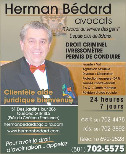 Bédard Herman (418-692-2425) - Annonce illustrée======= - avocats DROIT CRIMINEL IVRESSOMÈTRE PERMIS DE CONDUIRE Fraude / Vol Agression sexuelle Divorce / Séparation Protection jeunesse (DPJ) Jeunes contrevenants T.A.Q. / Santé mentale Révision d aide sociale Clientèle aide 24 heures juridique bienvenue 7 jours 51 Des Jardins, bur 206 Québec G1R 4L6 (Près du Château Frontenac) 581 702-4475 hermanbedardqc.aira.com 581 702-3892 www.hermanbedard.com 418 Pour avoir le droit (581) 39 702-5575 d avoir raison... appelez