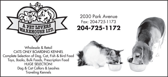 A Pet Lovers Warehouse Ltd (204-725-1172) - Display Ad - Fax: 204-725-1173 204-725-1172 Wholesale & Retail CATS ONLY BOARDING KENNEL Complete Selection of Dog, Cat, Fish & Bird Food Toys, Books, Bulk Foods, Prescription Food HUGE SELECTION! Dog & Cat Collars & Leashes Traveling Kennels 2030 Park Avenue Fax: 204-725-1173 204-725-1172 Wholesale & Retail CATS ONLY BOARDING KENNEL Complete Selection of Dog, Cat, Fish & Bird Food Toys, Books, Bulk Foods, Prescription Food HUGE SELECTION! Dog & Cat Collars & Leashes Traveling Kennels 2030 Park Avenue Fax: 204-725-1173 204-725-1172 Wholesale & Retail CATS ONLY BOARDING KENNEL Complete Selection of Dog, Cat, Fish & Bird Food Toys, Books, Bulk Foods, Prescription Food HUGE SELECTION! Dog & Cat Collars & Leashes Traveling Kennels 2030 Park Avenue Fax: 204-725-1173 204-725-1172 Wholesale & Retail CATS ONLY BOARDING KENNEL Complete Selection of Dog, Cat, Fish & Bird Food Toys, Books, Bulk Foods, Prescription Food HUGE SELECTION! Dog & Cat Collars & Leashes Traveling Kennels 2030 Park Avenue