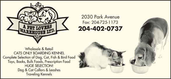 A Pet Lovers Warehouse Ltd (204-725-1172) - Display Ad - 2030 Park Avenue2030 Park Avenue Fax: 204-725-1173Fax: 204-725-1173 204-402-0737204-402-0737 Wholesale & Retail CATS ONLY BOARDING KENNEL Complete Selection of Dog, Cat, Fish & Bird Food Toys, Books, Bulk Foods, Prescription Food HUGE SELECTION! Dog & Cat Collars & Leashes Traveling Kennels 2030 Park Avenue2030 Park Avenue Fax: 204-725-1173Fax: 204-725-1173 204-402-0737204-402-0737 Wholesale & Retail CATS ONLY BOARDING KENNEL Complete Selection of Dog, Cat, Fish & Bird Food Toys, Books, Bulk Foods, Prescription Food HUGE SELECTION! Dog & Cat Collars & Leashes Traveling Kennels