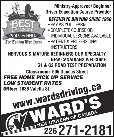 Wards New Drivers of Canada (519-473-3546) - Annonce illustrée======= - Ministry-Approved/ Beginner Driver Education Course Provider DEFENSIVE DRIVING SINCE 1950 PAY AS YOU LEARN COMPLETE COURSE OR INDIVIDUAL LESSONS AVAILABLE PATIENT & PROFESSIONAL INSTRUCTORS NERVOUS & MATURE BEGINNERS OUR SPECIALTY NEW CANADIANS WELCOME G1 & G2 ROAD TEST PREPARATION Classroom: 505 Dundas Street FREE HOME PICK UP SERVICE LOW STUDENT RATES www.w .ca Office: 1036 Valetta St. rdsdriving 226 271-2181
