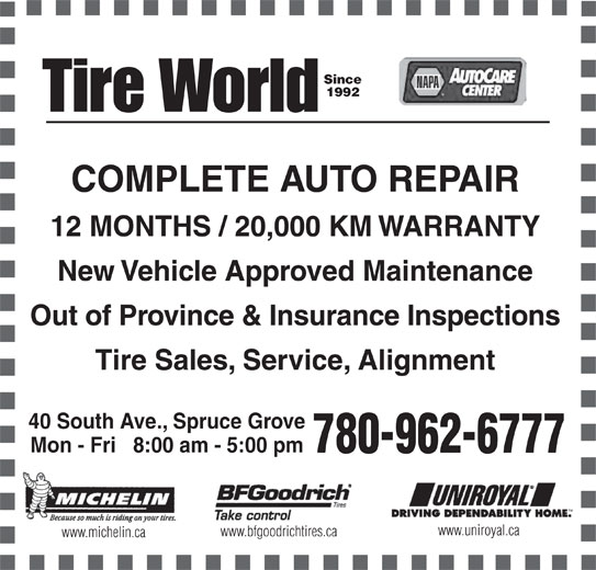Tire World Inc (780-962-6777) - Annonce illustrée======= - Since 1992 COMPLETE AUTO REPAIR 12 MONTHS / 20,000 KM WARRANTY New Vehicle Approved Maintenance Out of Province & Insurance Inspections Tire Sales, Service, Alignment 40 South Ave., Spruce Grove Mon - Fri   8:00 am - 5:00 pm 780-962-6777 www.uniroyal.ca www.bfgoodrichtires.ca www.michelin.ca