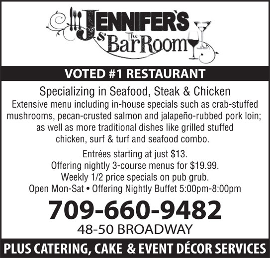 Jennifer's Restaurant & Catering Services (709-632-7979) - Annonce illustrée======= - VOTED #1 RESTAURANT Specializing in Seafood, Steak & Chicken Extensive menu including in-house specials such as crab-stuffed mushrooms, pecan-crusted salmon and jalapeño-rubbed pork loin; as well as more traditional dishes like grilled stuffed chicken, surf & turf and seafood combo. Entrées starting at just $13. Offering nightly 3-course menus for $19.99. Weekly 1/2 price specials on pub grub. Open Mon-Sat   Offering Nightly Buffet 5:00pm-8:00pm 709-660-9482 48-50 BROADWAY VOTED #1 RESTAURANT Specializing in Seafood, Steak & Chicken Extensive menu including in-house specials such as crab-stuffed mushrooms, pecan-crusted salmon and jalapeño-rubbed pork loin; as well as more traditional dishes like grilled stuffed chicken, surf & turf and seafood combo. Entrées starting at just $13. Offering nightly 3-course menus for $19.99. Weekly 1/2 price specials on pub grub. Open Mon-Sat   Offering Nightly Buffet 5:00pm-8:00pm 709-660-9482 48-50 BROADWAY
