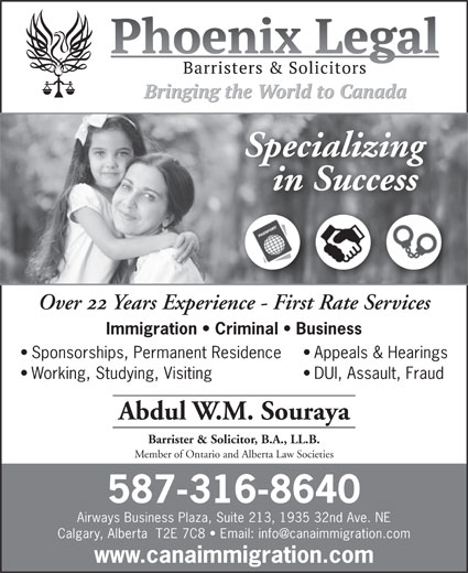 Phoenix Legal, Barristers & Solicitors (403-568-3000) - Annonce illustrée======= - Specializing in Successessn Succ Over 22 Years Experience - First Rate ServiceseServicesience-FirstRat Immigration   Criminal   Business Sponsorships, Permanent Residence Appeals & Hearings Working, Studying, Visiting DUI, Assault, Fraud Abdul W.M. Souraya Barrister & Solicitor, B.A., LL.B. Member of Ontario and Alberta Law Societies 587-316-8640 Airways Business Plaza, Suite 213, 1935 32nd Ave. NE www.canaimmigration.com