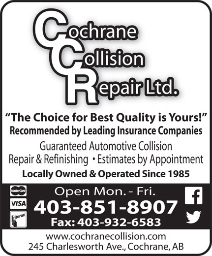 Cochrane Collision Repair Ltd (403-932-5917) - Display Ad - The Choice for Best Quality is Yours! Recommended by Leading Insurance Companies Guaranteed Automotive Collision Repair & Refinishing    Estimates by Appointment Locally Owned & Operated Since 1985 Open Mon. - Fri. 403-851-8907 Fax: 403-932-6583 www.cochranecollision.com 245 Charlesworth Ave., Cochrane, AB