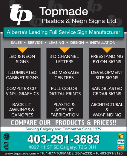 Topmade Plastics & Neon Signs Ltd (403-291-3683) - Annonce illustrée======= - Alberta s Leading Full Service Sign Manufacturer SALES     SERVICE     LEASING     DESIGN     INSTALLATIONSALES   SERVICE   LEASING   DESIGN   INSALLTION LED & NEON FREESTANDING3-D CHANNEL SIGNS PYLON SIGNSLETTERS ILLUMINATED DEVELOPMENTLED MESSAGE CABINET SIGNS SITE SIGNSCENTRES COMPUTER CUT SANDBLASTEDFULL COLOR VINYL GRAPHICS CEDAR SIGNSDIGITAL PRINTS BACK-LIT ARCHITECTURALPLASTIC & AWNINGS & &ACRYLIC CANOPIES WAY-FINDINGFABRICATION Serving Calgary and Edmonton Since 1979 403-291-3683 4027 11 ST SE Calgary. T2G 3H1 www.topmade.com   TF: 1-877-TOPMADE (867-6233)   F: 403-291-3120 Topmade Plastics & Neon Signs Ltd.