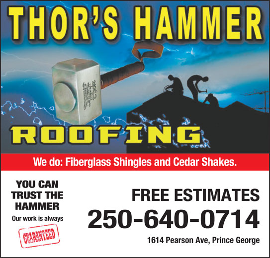 Thor's Hammer Roofing (250-640-0714) - Display Ad - We do: Fiberglass Shingles and Cedar Shakes. YOU CAN TRUST THE FREE ESTIMATES HAMMER Our work is always 250-640-0714 1614 Pearson Ave, Prince George We do: Fiberglass Shingles and Cedar Shakes. YOU CAN TRUST THE FREE ESTIMATES HAMMER Our work is always 250-640-0714 1614 Pearson Ave, Prince George