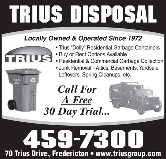 Trius Disposal Group (506-459-7300) - Display Ad - Locally Owned & Operated Since 1972 Trius  Dolly  Residential Garbage Containers Buy or Rent Options Available Residential & Commercial Garbage Collection Junk Removal - Attics, Basements, Yardsale Leftovers, Spring Cleanups, etc. Call For A Free 30 Day Trial... 70 Trius Drive, Fredericton   www.triusgroup.com