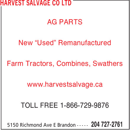 "Harvest Salvage Co Ltd (204-727-2761) - Display Ad - TOLL FREE 1-866-729-9876 AG PARTS New ""Used"" Remanufactured Farm Tractors, Combines, Swathers www.harvestsalvage.ca AG PARTS New ""Used"" Remanufactured Farm Tractors, Combines, Swathers www.harvestsalvage.ca TOLL FREE 1-866-729-9876"
