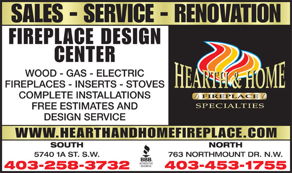 Hearth & Home Fireplace Specialities Ltd (403-258-3732) - Display Ad - CENTER WOOD - GAS - ELECTRIC FIREPLACES - INSERTS - STOVES COMPLETE INSTALLATIONS FREE ESTIMATES AND DESIGN SERVICE WWW.HEARTHANDHOMEFIREPLACE.COM SOUTH NORTH 5740 1A ST. S.W. 763 NORTHMOUNT DR. N.W. 403-258-3732 403-453-1755 FIREPLACE DESIGN SALES - SERVICE - RENOVATION