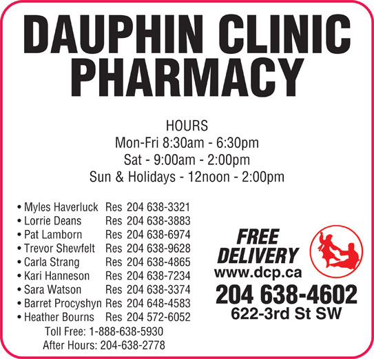 Dauphin Clinic Pharmacy (204-638-4602) - Display Ad - 622-3rd St SW Heather Bourns Res 204 572-6052 Toll Free: 1-888-638-5930 After Hours: 204-638-2778 DAUPHIN CLINIC PHARMACY HOURS Mon-Fri 8:30am - 6:30pm Sat - 9:00am - 2:00pm Sun & Holidays - 12noon - 2:00pm DAUPHIN CLINIC PHARMACY HOURS Mon-Fri 8:30am - 6:30pm Myles Haverluck Res 204 638-3321 Lorrie Deans Res 204 638-3883 Pat Lamborn Res 204 638-6974 FREE Trevor Shewfelt Res 204 638-9628 DELIVERY Carla Strang Res 204 638-4865 www.dcp.ca Kari Hanneson Res 204 638-7234 Sara Watson Res 204 638-3374 204 638-4602 Barret Procyshyn Res 204 648-4583 622-3rd St SW Heather Bourns Res 204 572-6052 Toll Free: 1-888-638-5930 After Hours: 204-638-2778 Sun & Holidays - 12noon - 2:00pm Myles Haverluck Res 204 638-3321 Lorrie Deans Res 204 638-3883 Pat Lamborn Res 204 638-6974 FREE Trevor Shewfelt Res 204 638-9628 DELIVERY Carla Strang Res 204 638-4865 www.dcp.ca Kari Hanneson Res 204 638-7234 Sat - 9:00am - 2:00pm Sara Watson Res 204 638-3374 204 638-4602 Barret Procyshyn Res 204 648-4583