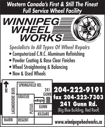 Winnipeg Wheel Works (204-222-9191) - Display Ad - SPRINGFIELD RD. 241 204-222-9191 GUNN fax 204-222-7303 241 Gunn Rd. GUNN (Big Blue Building, Red Roof) PLESSIS LAGIMODIERE BLVD.NGRASSI KILDARE NAIRN REGENT www.winnipegwheelworks.ca Western Canada s First & Still The Finest Full Service Wheel Facility WINNIPEG WHEEL      WORKS Specialists In All Types Of Wheel Repairs Computerized C.N.C. Aluminum Refinishing Powder Coating & Base Clear Finishes Wheel Straightening & Balancing New & Used Wheels
