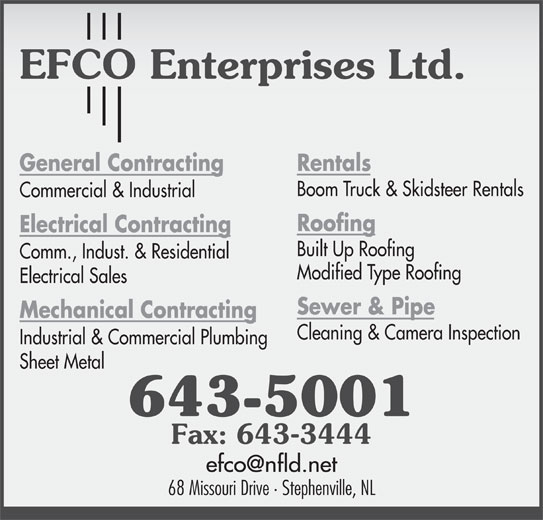 EFCO Enterprises Ltd (709-643-5001) - Display Ad - General Contracting Rentals Boom Truck & Skidsteer Rentals Commercial & Industrial Roofing Electrical Contracting Built Up Roofing Comm., Indust. & Residential Modified Type Roofing Electrical Sales Sewer & Pipe Mechanical Contracting Cleaning & Camera Inspection Industrial & Commercial Plumbing Sheet Metal 643-5001 Fax: 643-3444 68 Missouri Drive · Stephenville, NL